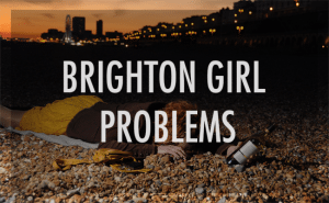 Slutty Escapades from the UK: Brighton Girl Problems